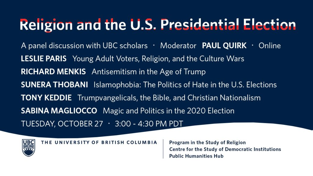 """Banner with event title, date and time as described in the post. Panelist names and titles: """"Leslie Paris: Young Adult Voters, Religion, and the Culture Wars. Title is in white block text with partially visible red stripes. Richard Menkis: Antisemitism in the Age of Trump. Sunera Thobani: Islamophobia: The Politics of Hate in the U.S. Elections. Tony Keddie: Trumpvangelicals, the Bible, and Christian Nationalism. Sabina Magliocco: Magic and Politics in the 2020 Election."""" Text is against a dark blue colour-block bordered at the bottom by a wavy edge. In dark blue against a white background at the bottom are the UBC logo with word marks for the Program in the Study of Religion, Centre for the Study of Democratic Institutions, and Public Humanities Hub."""