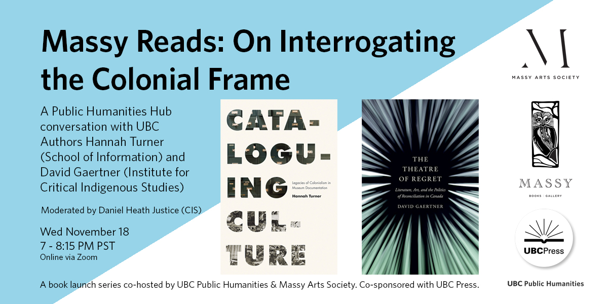 Title and details of Massy Reads: On Interrogating the Colonial Frame book launch on November 18, 7-8:15pm PST, with book covers of Cataloguing Culture: Legacies of Colonialism in Museum Documentation by Hannah Turner, and The Theatre of Regret: Literature, Art, and the Politics of Reconciliation in Canada by David Gaertner, and co-sponsor logos for Massy Arts Society, Massy Books, UBC Press, and UBC Public Humanities.