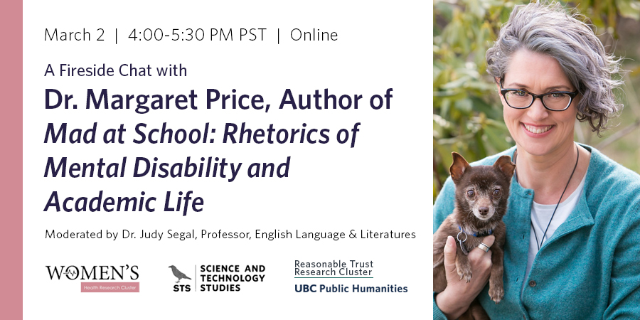 Fireside chat with Dr. Margaret Price, author of Mad at School: Rhetorics of Mental Disability and Academic Life, moderated by Dr. Judy Segal, Professor of English, taking place March 2, 4-5:30pm PST online. Dr. Price is shown in front of a tree, smiling and holding a small brown dog in one hand. Co-sponsor logos line the bottom: Women's Health Research Cluster, Science and Technology Studies program with black crow motif, Rational Trust Research Cluster, and UBC Public Humanities Hub