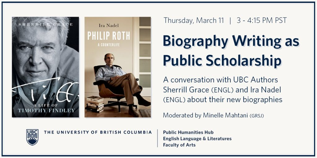 """Book covers for Tiff: A Life of Timothy Findley by Sherrill Grace with black and white photo of Findley, and Philip Roth: A Counterlife by Ira Nadel with Roth reclining on a seat beside a stack of books on the floor, advertising the """"Biography Writing as Public Scholarship"""" conversation with the authors, moderated by Minelle Mahtani, March 11, 3-4:15pm PST."""