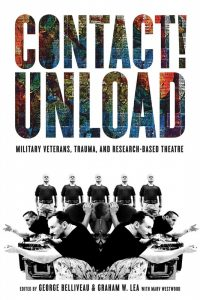 Book cover of Contact! Unload: Military veterans, trauma, and research-based theatre, edited by George Belliveau & Graham W. Lea with Marv Westwood. Cloned black-and-white photos of men wearing black t-shirts and camouflage-patterned pants, in various poses: crouched and with arms extended as if holding firearms, holding one's own downward-facing head, and standing side by side in a row.