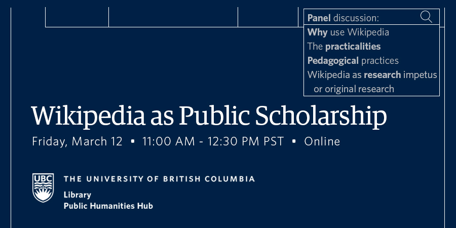 """Event details in white text on dark blue background with discussion topics displayed as search results in a search bar beside a magnifying glass: """"Why use Wikipedia. The practicalities. Pedagogical practices. Wikipedia as research impetus and original research."""" Wikipedia as Public Scholarship, Friday March 12, 11am - 12:30 pm PST, co-hosted by UBC Library and UBC Public Humanities Hub."""