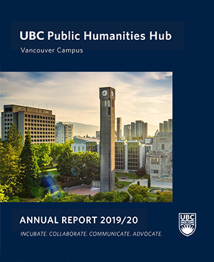 """UBC clock tower, trees and surrounding buildings, with Buchanan Tower in the distance, and text surrounding the photo: """"UBC Public Humanities Hub, Vancouver Campus. Annual Report 2019/20. Incubate. Collaborate. Communicate. Advocate."""" UBC Crest on the right lower corner."""
